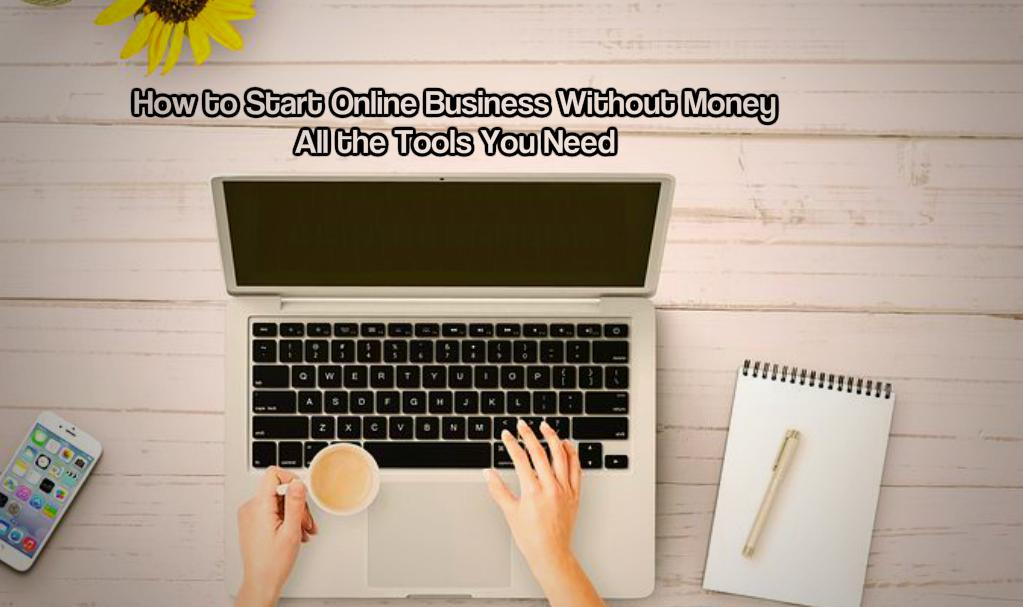 How to Start an Online Business Without Money – All the Tools You Need