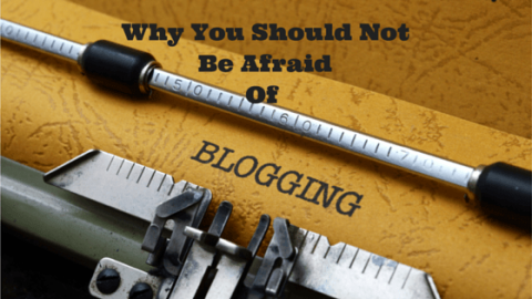 Why You Should Not Be Afraid Of Blogging