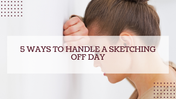 5 Ways To Handle A Sketching Off Day