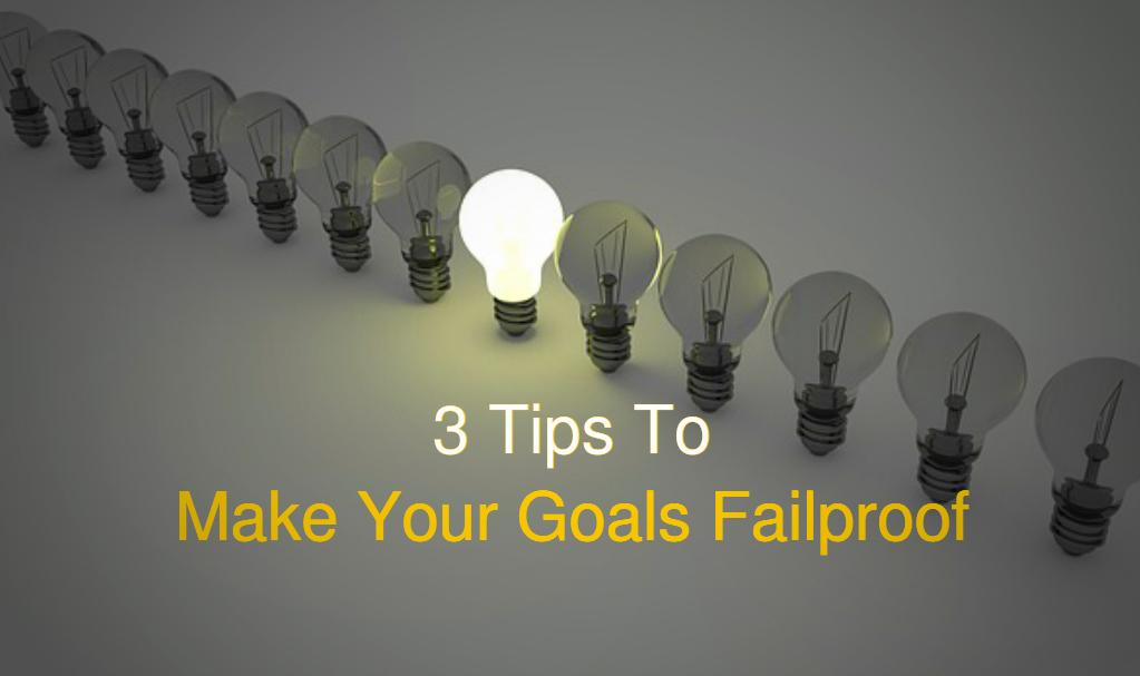 3 Tips You Should Check Out To Make Your Goals Failproof
