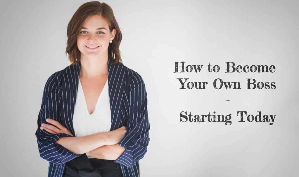 How to Become Your Own Boss – Starting Today