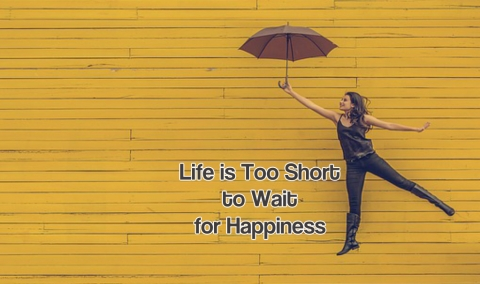 Life is Too Short to Wait for Happiness