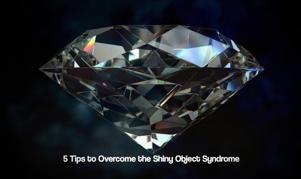 5 Tips to Overcome the Shiny Object Syndrome