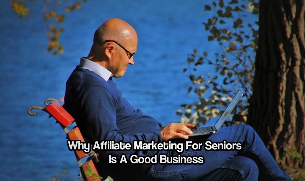 Why Affiliate Marketing For Seniors Is A Good Business