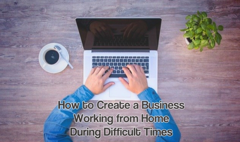 How to Create a Business Working from Home During Difficult Times