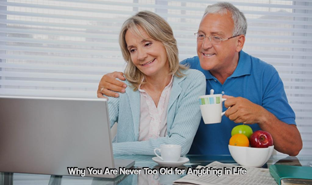Why You Are Never Too Old for Anything in Life