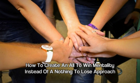 How To Create An All To Win Mentality Instead Of A Nothing To Lose Approach