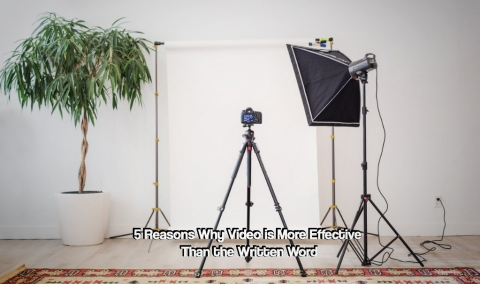 5 Reasons Why Video is More Effective Than the Written Word