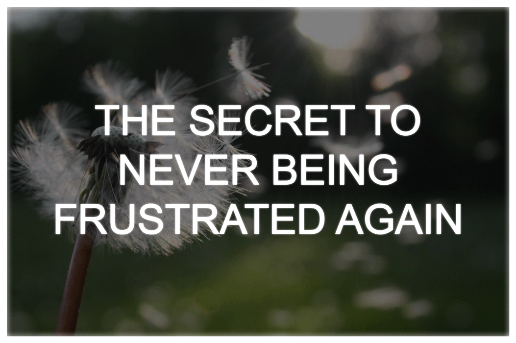 The Secret To Never Being Frustrated Again