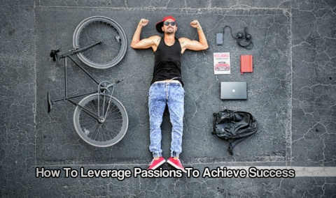 How To Leverage Passions To Achieve Success