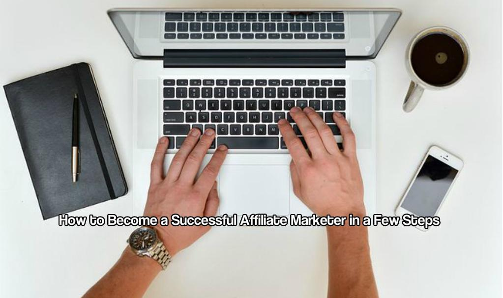 How to Become a Successful Affiliate Marketer in a Few Steps