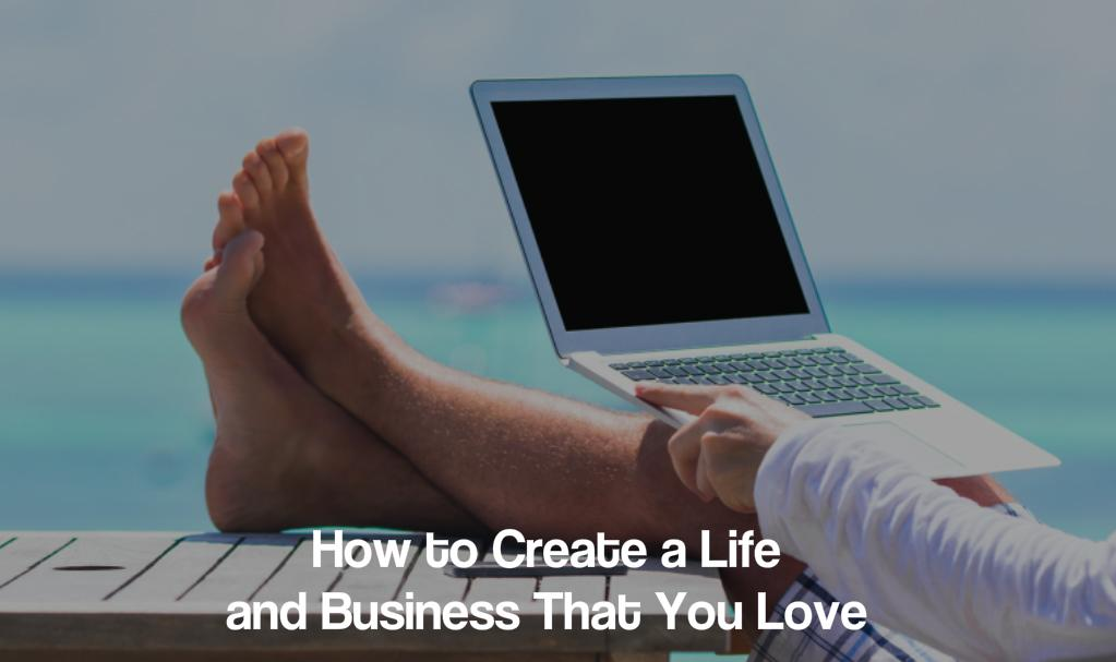 How to Create a Life and Business That You Love