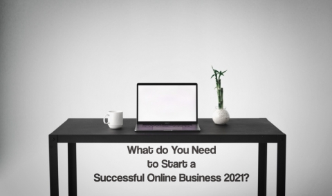 What do You Need to Start a Successful Online Business 2021?