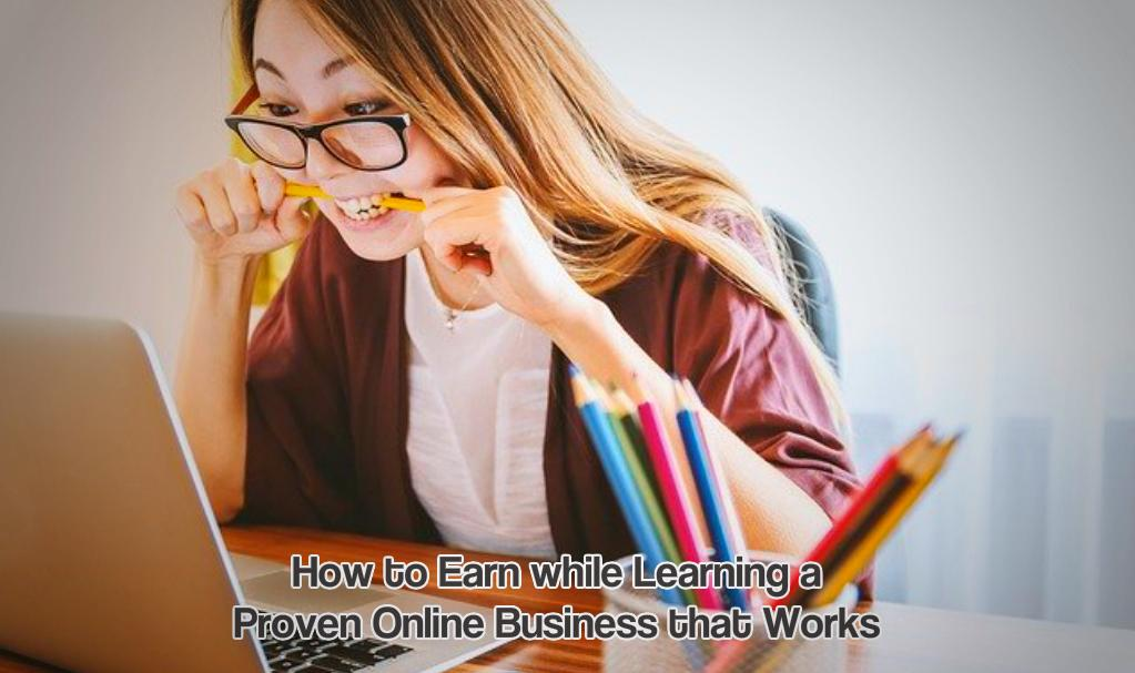 How to Earn while Learning aProven Online Business that Works