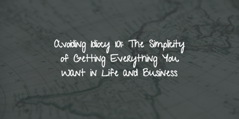 Avoiding Idiocy 101: The Simplicity of Getting Everything You Want in Life and Business