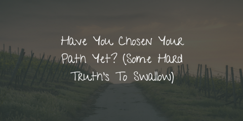 Have You Chosen Your Path Yet? (Some Hard Truth's To Swallow)