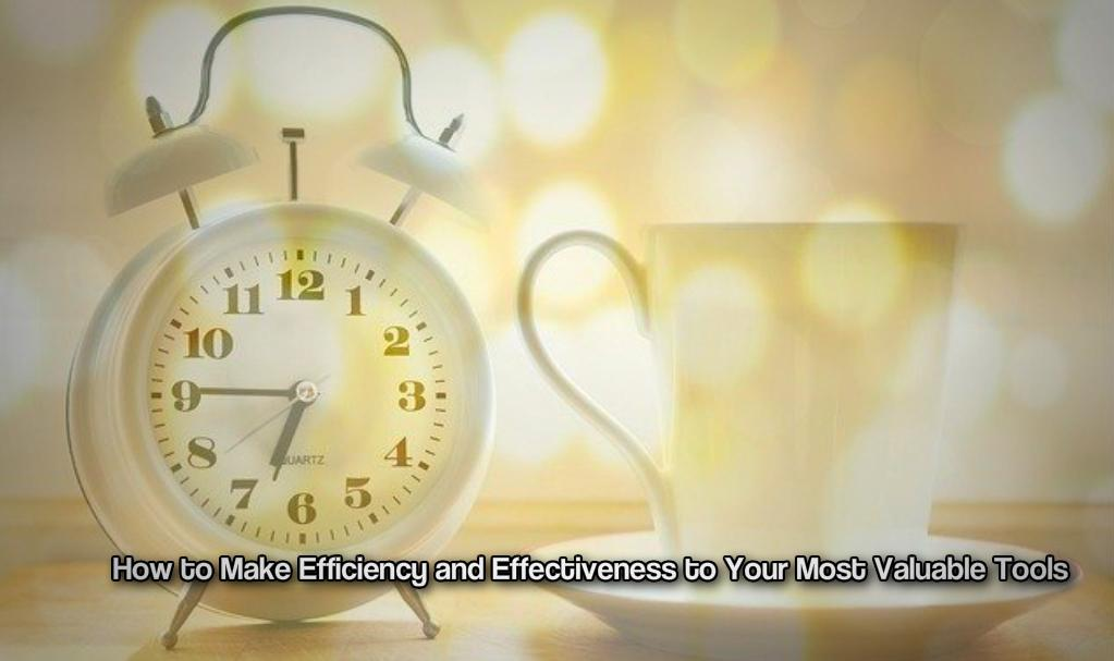How to Make Efficiency and Effectiveness to Your Most Valuable Tools