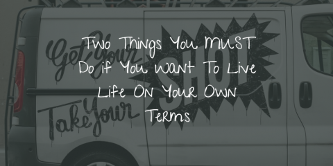 Two Things You MUST Do If You Want To Live Life on Your Own Terms