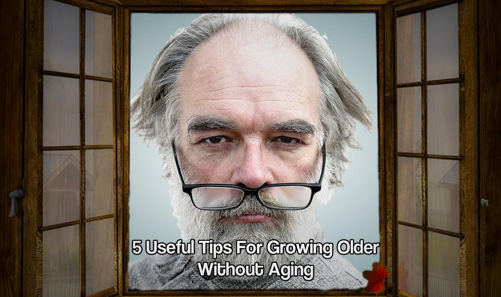 5 Useful Tips For Growing Older Without Aging